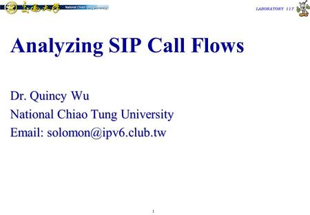 1 TAC2000/2000.7 LABORATORY 117 Analyzing SIP Call Flows Dr. Quincy Wu National Chiao Tung University