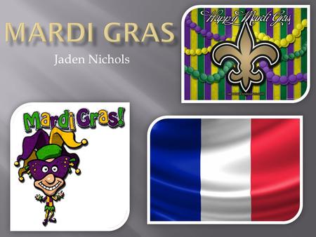 "Jaden Nichols.  Mardi Gras translates to ""Fat Tuesday"" in English.  The name originates from the ancient custom of a fat ox is paraded through Paris."