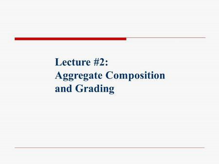 Lecture #2: Aggregate Composition and Grading. Aggregate Uses Rock like material that has many Civil Engineering applications: Road bases and fills PCC: