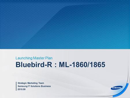 Bluebird-R : ML-1860/1865 Launching Master Plan Strategic Marketing Team Samsung IT Solutions Business 2010.09.