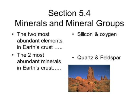 Section 5.4 Minerals and Mineral Groups The two most abundant elements in Earth's crust ….. The 2 most abundant minerals in Earth's crust….. Silicon &
