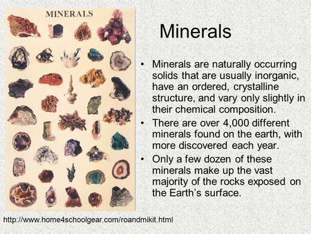 Minerals Minerals are naturally occurring solids that are usually inorganic, have an ordered, crystalline structure, and vary only slightly in their chemical.