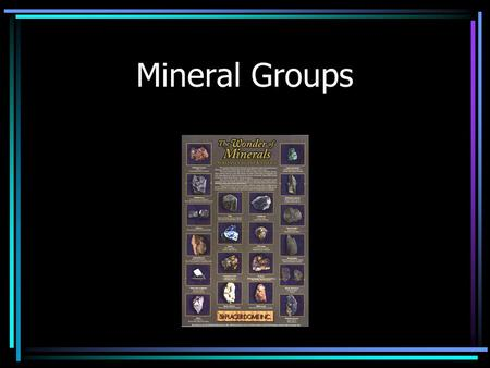 Mineral Groups. You can find minerals almost anywhere. Many minerals are abundant and many have important uses Minerals are grouped into families according.