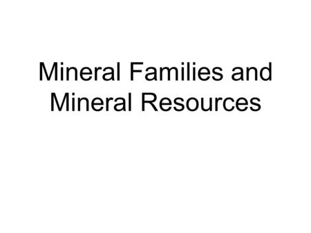 Mineral Families and Mineral Resources. Classification of Minerals Minerals are classified or grouped into families according to their chemical composition.