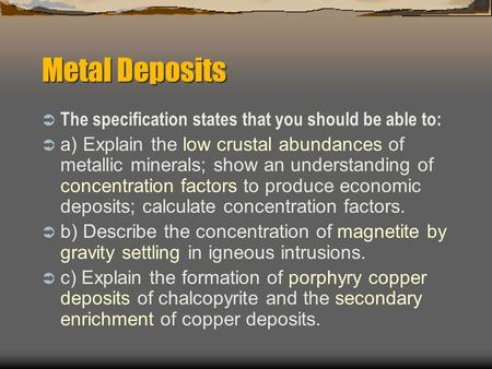 Metal Deposits  The specification states that you should be able to:  a) Explain the low crustal abundances of metallic minerals; show an understanding.