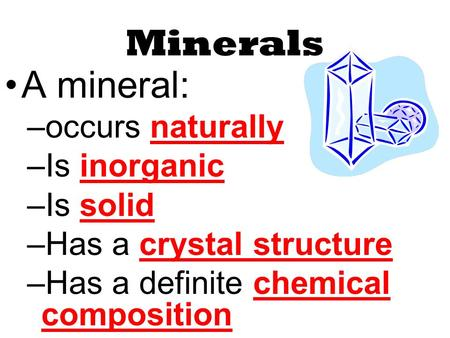 Minerals A mineral: –occurs naturally –Is inorganic –Is solid –Has a crystal structure –Has a definite chemical composition.