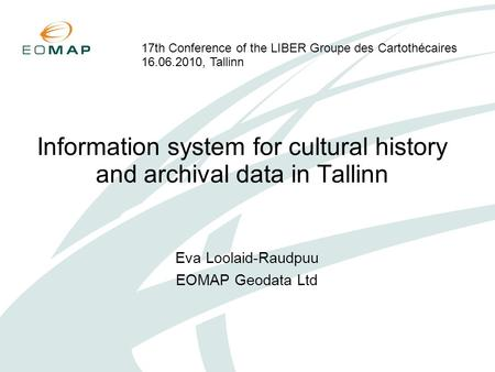 Information system for cultural history and archival data in Tallinn Eva Loolaid-Raudpuu EOMAP Geodata Ltd 17th Conference of the LIBER Groupe des Cartothécaires.