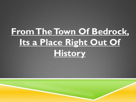 From The Town Of Bedrock, Its a Place Right Out Of History.