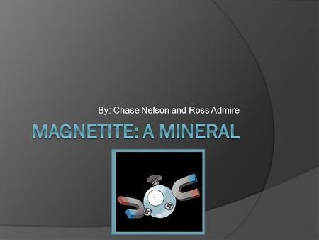 By: Chase Nelson and Ross Admire. General info about Magnetite  Magnetite is an oxide of iron as is hemitite and can form as iron oxidizes in a dry environment.