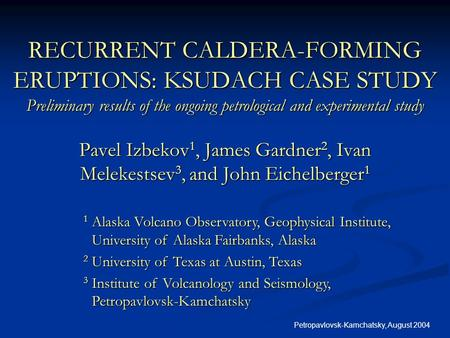 Petropavlovsk-Kamchatsky, August 2004 RECURRENT CALDERA-FORMING ERUPTIONS: KSUDACH CASE STUDY Preliminary results of the ongoing petrological and experimental.
