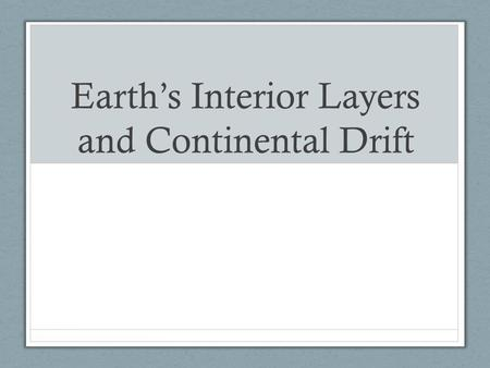 Earth's Interior Layers and Continental Drift. Objectives Review Earth's layers Summarize Wegener's hypothesis Describe the process of sea-floor spreading.
