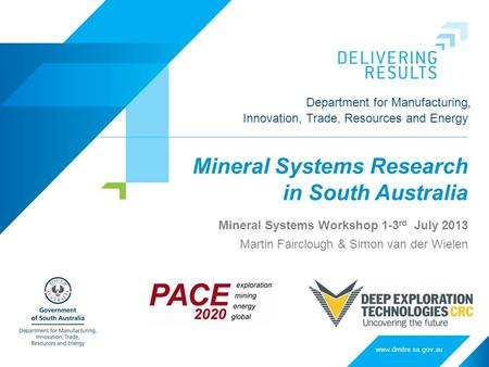 Department for Manufacturing, Innovation, Trade, Resources and Energy Mineral Systems Research in South Australia Mineral Systems Workshop 1-3 rd July.