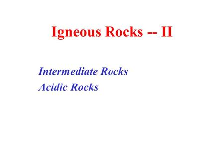 Igneous Rocks -- II Intermediate Rocks Acidic Rocks.