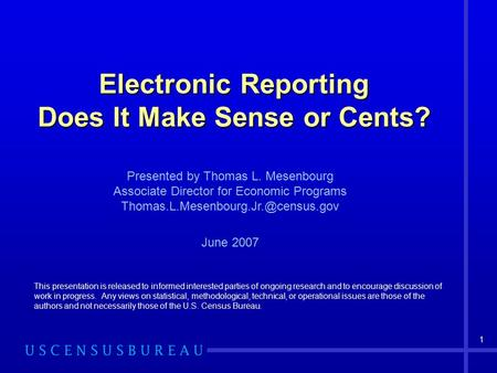 1 Electronic Reporting Does It Make Sense or Cents? This presentation is released to informed interested parties of ongoing research and to encourage discussion.