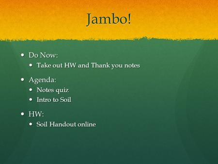 Jambo! Do Now: Do Now: Take out HW <strong>and</strong> Thank you notes Take out HW <strong>and</strong> Thank you notes Agenda: Agenda: Notes quiz Notes quiz Intro to <strong>Soil</strong> Intro to <strong>Soil</strong>.