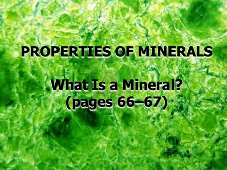PROPERTIES OF MINERALS What Is a Mineral? (pages 66–67) PROPERTIES OF MINERALS What Is a Mineral? (pages 66–67)