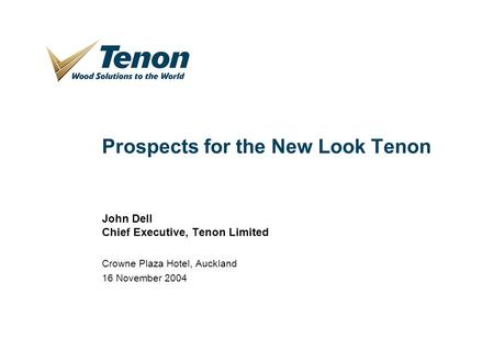 1 Prospects for the New Look Tenon John Dell Chief Executive, Tenon Limited Crowne Plaza Hotel, Auckland 16 November 2004.
