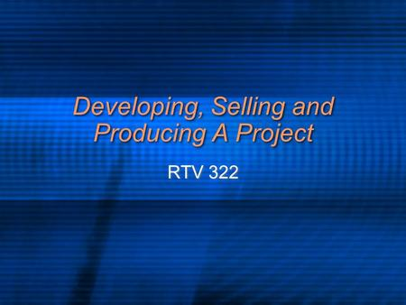 Developing, Selling and Producing A Project RTV 322.