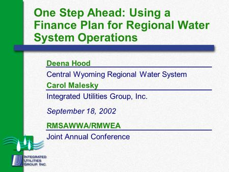 One Step Ahead: Using a Finance Plan for Regional Water System Operations Deena Hood Central Wyoming Regional Water System Carol Malesky Integrated Utilities.