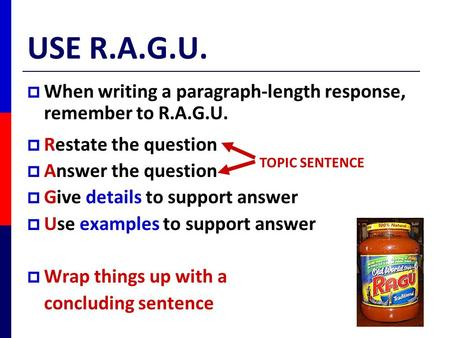 USE R.A.G.U. When writing a paragraph-length response, remember to R.A.G.U. Restate the question Answer the question Give details to support answer Use.