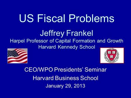 US Fiscal Problems Jeffrey Frankel Harpel Professor of Capital Formation and Growth Harvard Kennedy School CEO/WPO Presidents' Seminar Harvard Business.
