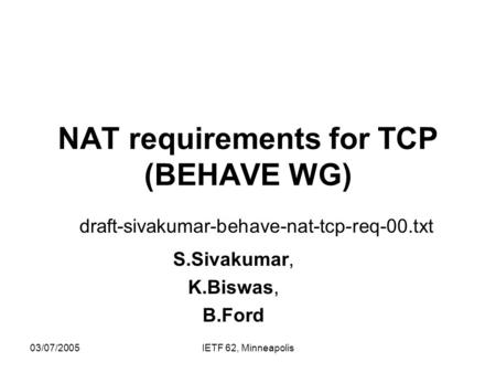 03/07/2005IETF 62, Minneapolis NAT requirements for TCP (BEHAVE WG) draft-sivakumar-behave-nat-tcp-req-00.txt S.Sivakumar, K.Biswas, B.Ford.