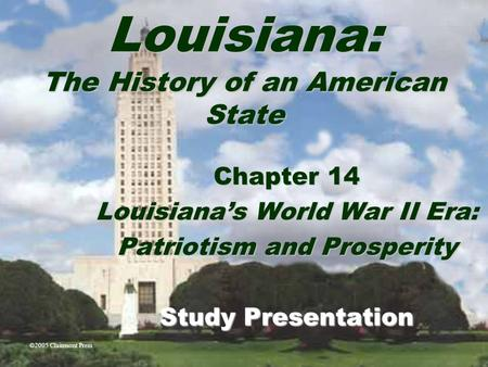 Louisiana: The History of an American State Chapter 14 Louisiana's World War II Era: Patriotism and Prosperity Study Presentation ©2005 Clairmont Press.