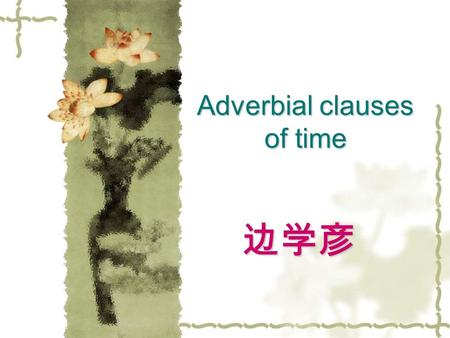Adverbial clauses of time 边学彦.  一、 when while as  1 . when  1)When I lived there , I used to go to the seashore on Sundays.  2)When the movie ended,