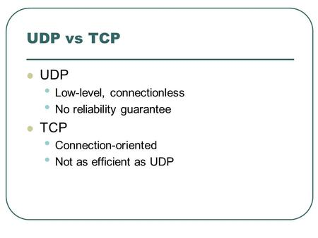 UDP vs TCP UDP Low-level, connectionless No reliability guarantee TCP Connection-oriented Not as efficient as UDP.