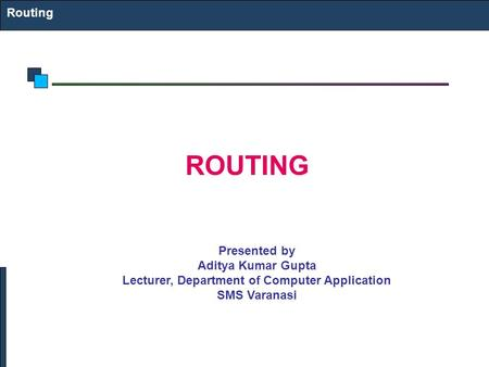 Routing ROUTING Presented by Aditya Kumar Gupta Lecturer, Department of Computer Application SMS Varanasi.