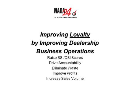 Improving Loyalty by Improving Dealership Business Operations Raise SSI/CSI Scores Drive Accountability Eliminate Waste Improve Profits Increase Sales.