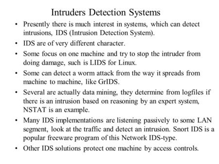 Intruders Detection Systems Presently there is much interest in systems, which can detect intrusions, IDS (Intrusion Detection System). IDS are of very.