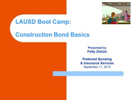 LAUSD Boot Camp: Construction Bond Basics Presented by Patty Zenizo Preferred Bonding & Insurance Services September 11, 2013.