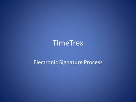 TimeTrex Electronic Signature Process. Welcome to the new totally electronic TimeTrex System The purpose of this presentation is to explain how the electronic.