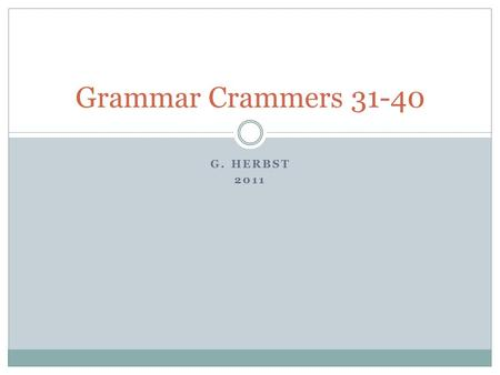 G. HERBST 2011 Grammar Crammers 31-40. Who's, Whose Who's  Contraction for who is  Example: Who's there? Whose  Possessive  Example: I do not know.