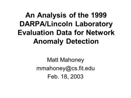 An Analysis of the 1999 DARPA/Lincoln Laboratory Evaluation Data for Network Anomaly Detection Matt Mahoney Feb. 18, 2003.