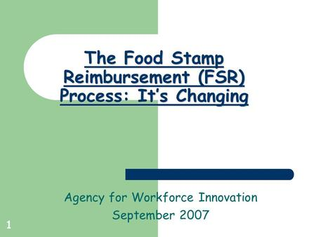 1 The Food Stamp Reimbursement (FSR) Process: It's Changing Agency for Workforce Innovation September 2007.