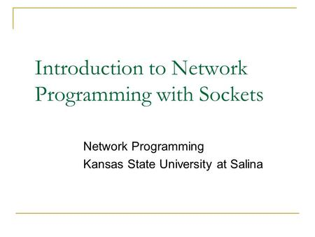 Introduction to Network Programming with Sockets Network Programming Kansas State University at Salina.