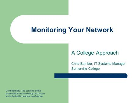 Monitoring Your Network A College Approach Chris Bamber, IT Systems Manager Somerville College Confidentiality: The contents of this presentation and workshop.