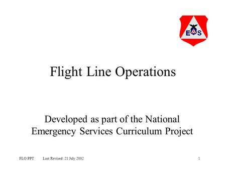 1FLO.PPT Last Revised: 21 July 2002 Flight Line Operations Developed as part of the National Emergency Services Curriculum Project.
