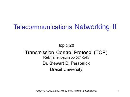 Copyright 2002, S.D. Personick. All Rights Reserved.1 Telecommunications Networking II Topic 20 Transmission Control Protocol (TCP) Ref: Tanenbaum pp:521-545.