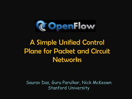 A Simple Unified Control Plane for Packet and Circuit Networks Saurav Das, Guru Parulkar, Nick McKeown Stanford University.