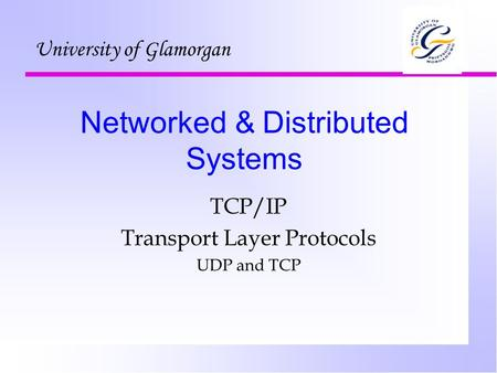 Networked & Distributed Systems TCP/IP Transport Layer Protocols UDP and TCP University of Glamorgan.