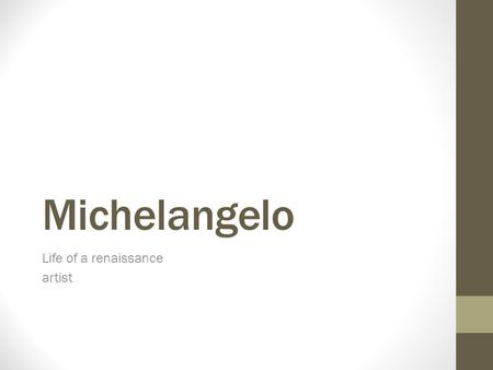 Michelangelo Life of a renaissance artist. Who was Michelangelo ?