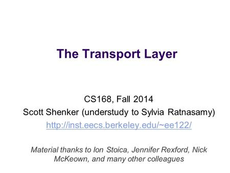 The Transport Layer CS168, Fall 2014 Scott Shenker (understudy to Sylvia Ratnasamy)  Material thanks to Ion Stoica,