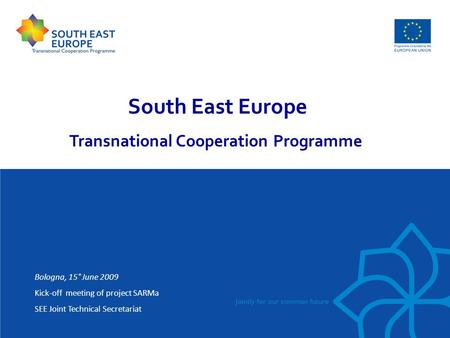 South East Europe Transnational Cooperation Programme Bologna, 15° June 2009 Kick-off meeting of project SARMa SEE Joint Technical Secretariat.