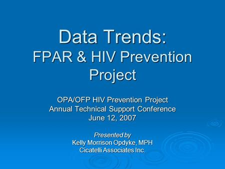 Data Trends: FPAR & HIV Prevention Project OPA/OFP HIV Prevention Project Annual Technical Support Conference June 12, 2007 Presented by Kelly Morrison.