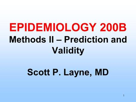 1 EPIDEMIOLOGY 200B Methods II – Prediction and Validity Scott P. Layne, MD.