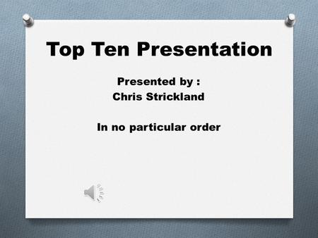 Top Ten Presentation Presented by : Chris Strickland In no particular order.