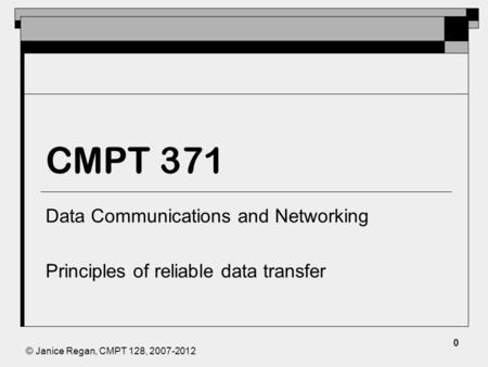 © Janice Regan, CMPT 128, 2007-2012 CMPT 371 Data Communications and Networking Principles of reliable data transfer 0.